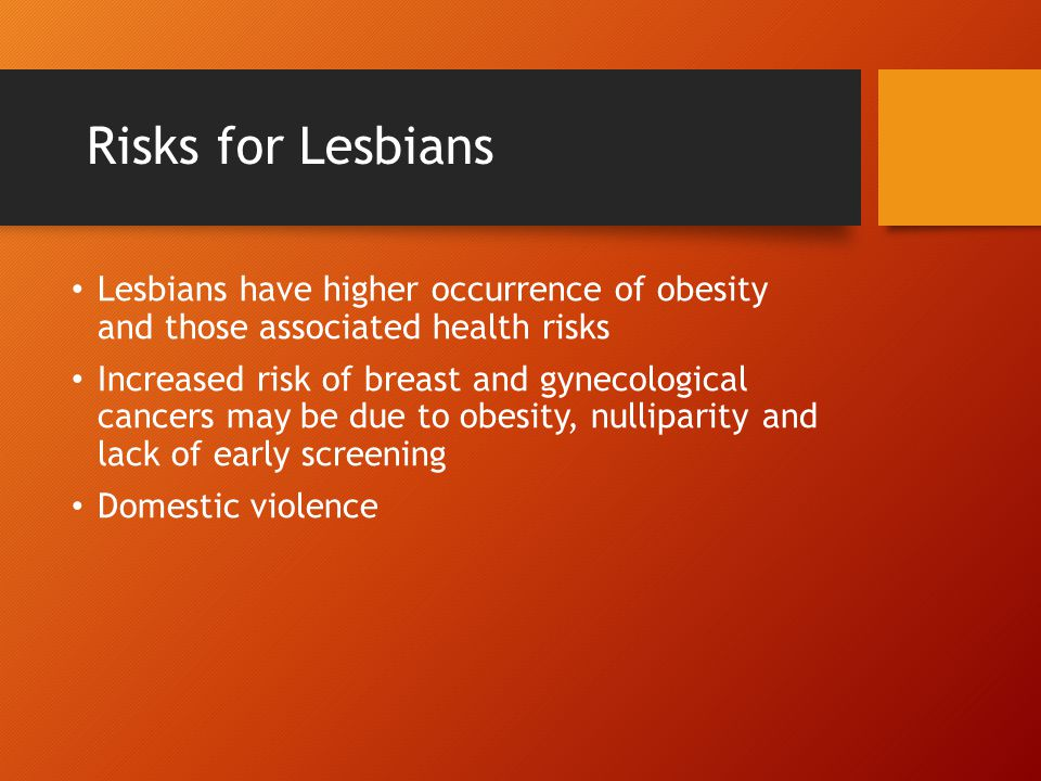 Risks for Lesbians Lesbians have higher occurrence of obesity and those associated health risks Increased risk of breast and gynecological cancers may