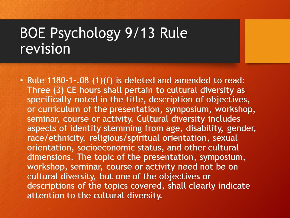 BOE Psychology 9/13 Rule revision Rule 1180-1-.08 (1)(f) is deleted and amended to read: Three (3) CE hours shall pertain to cultural diversity as spe