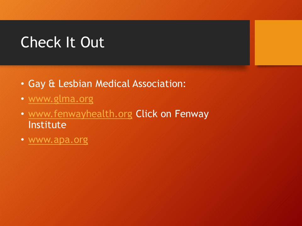 Check It Out Gay & Lesbian Medical Association: www.glma.org www.fenwayhealth.org Click on Fenway Institute www.fenwayhealth.org www.apa.org