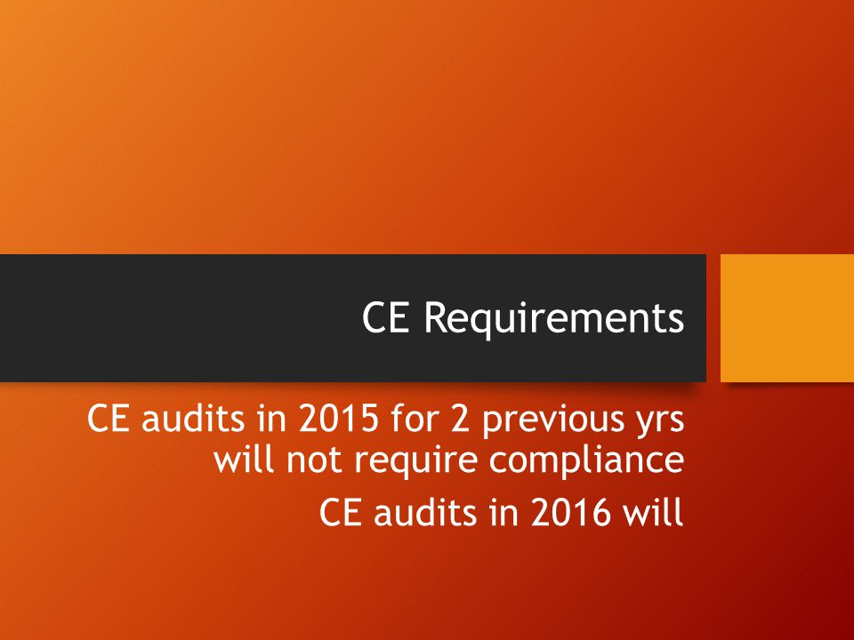 CE Requirements CE audits in 2015 for 2 previous yrs will not require compliance CE audits in 2016 will