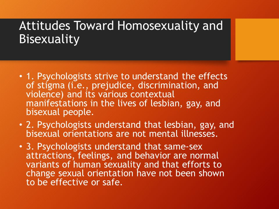 Attitudes Toward Homosexuality and Bisexuality 1. Psychologists strive to understand the effects of stigma (i.e., prejudice, discrimination, and viole