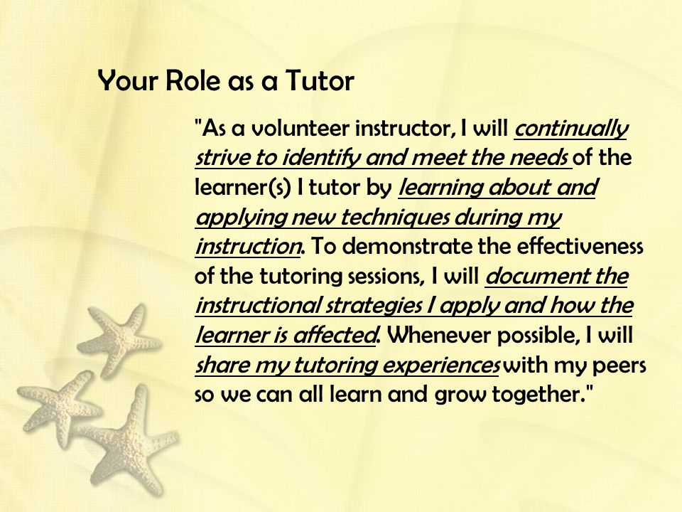 Your Role as a Tutor As a volunteer instructor, I will continually strive to identify and meet the needs of the learner(s) I tutor by learning about and applying new techniques during my instruction.