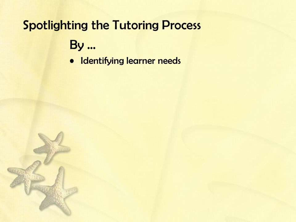 Spotlighting the Tutoring Process By … Identifying learner needs