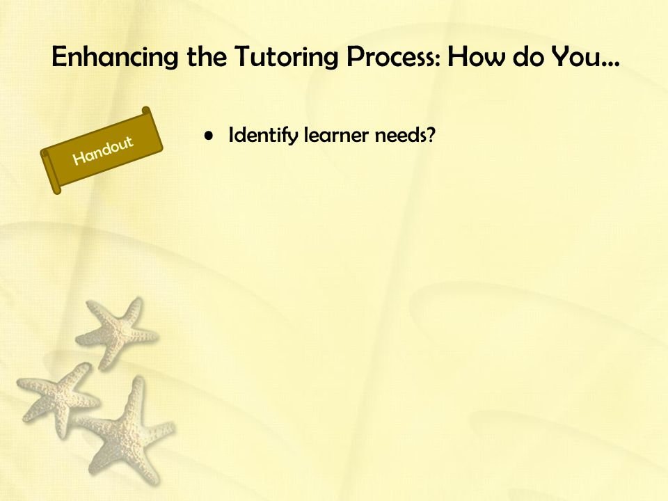 Enhancing the Tutoring Process: How do You… Identify learner needs Handout