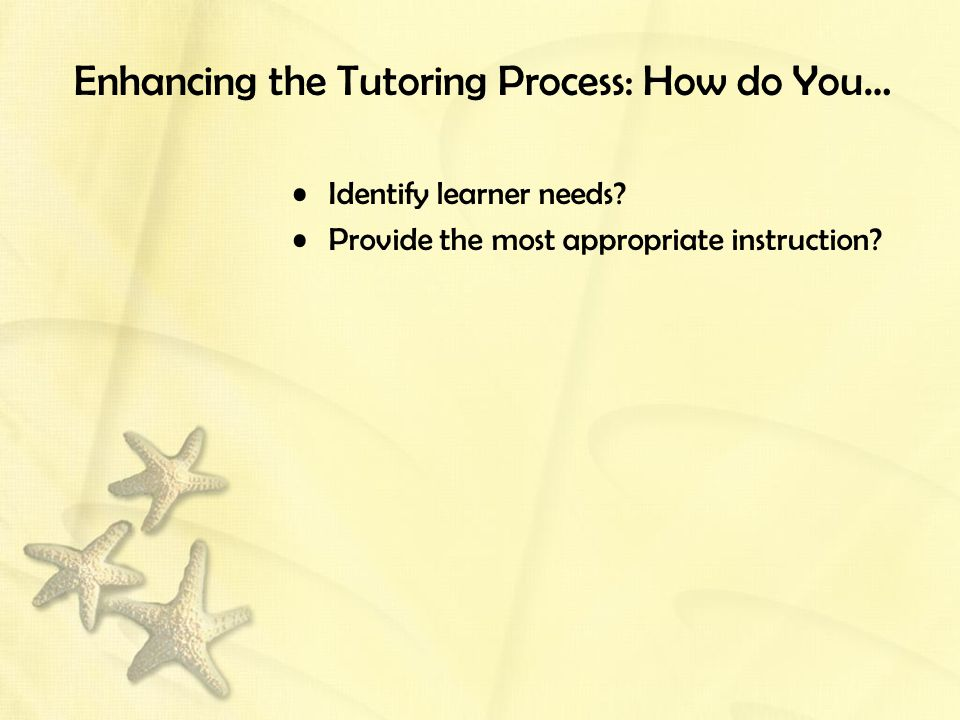 Enhancing the Tutoring Process: How do You… Identify learner needs? Provide the most appropriate instruction?