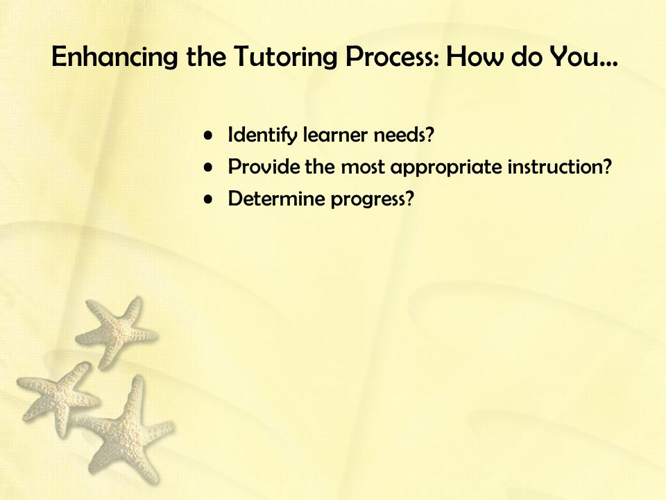 Enhancing the Tutoring Process: How do You… Identify learner needs? Provide the most appropriate instruction? Determine progress?