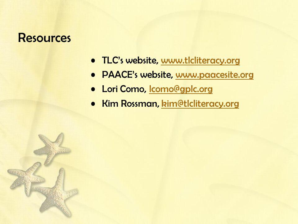 Resources TLC's website, www.tlcliteracy.orgwww.tlcliteracy.org PAACE's website, www.paacesite.orgwww.paacesite.org Lori Como, lcomo@gplc.orglcomo@gplc.org Kim Rossman, kim@tlcliteracy.orgkim@tlcliteracy.org