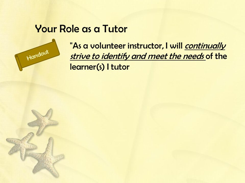 Your Role as a Tutor As a volunteer instructor, I will continually strive to identify and meet the needs of the learner(s) I tutor Handout