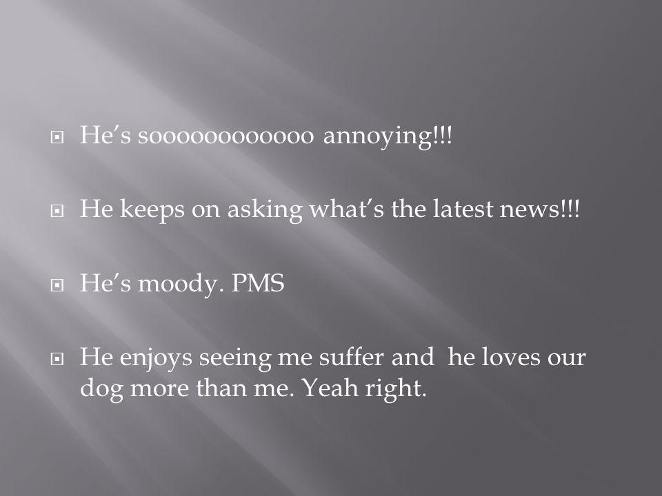  He's soooooooooooo annoying!!.  He keeps on asking what's the latest news!!.