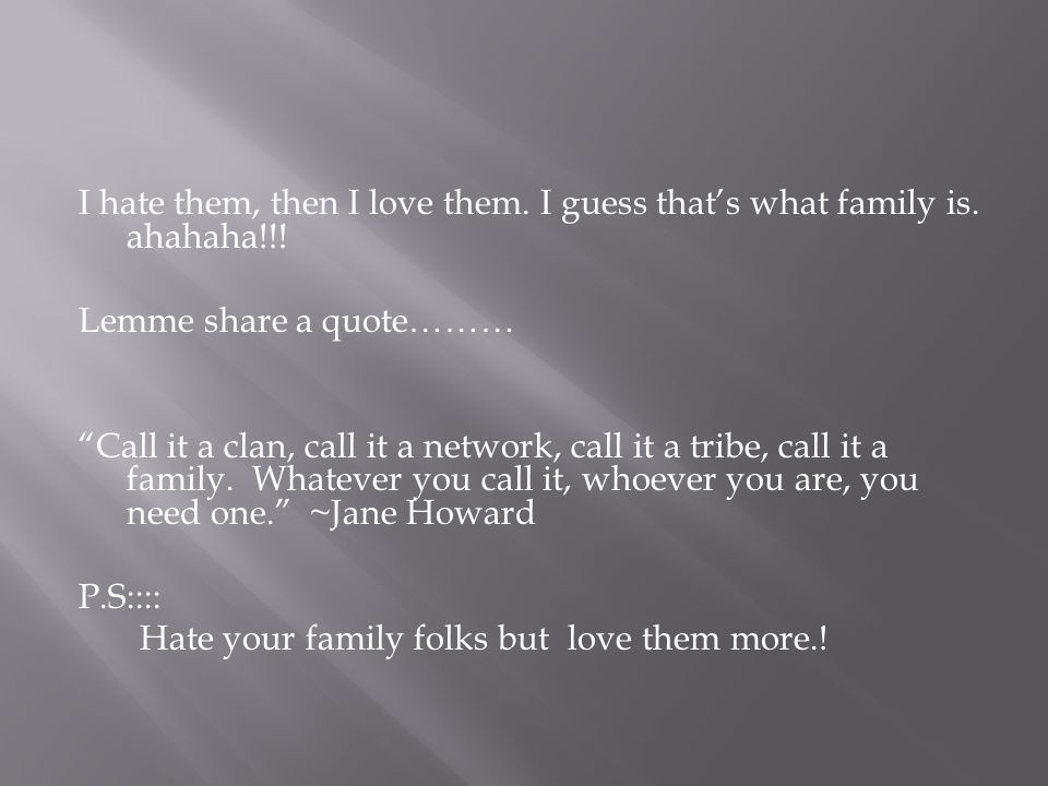 I hate them, then I love them. I guess that's what family is.