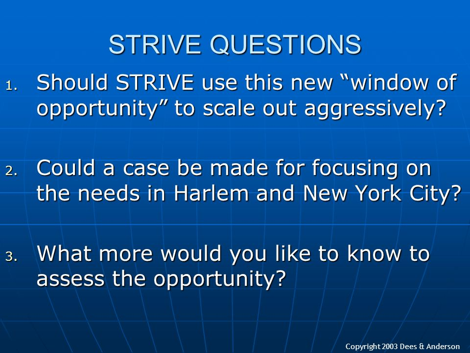 "Copyright 2003 Dees & Anderson STRIVE QUESTIONS 1. Should STRIVE use this new ""window of opportunity"" to scale out aggressively? 2. Could a case be ma"