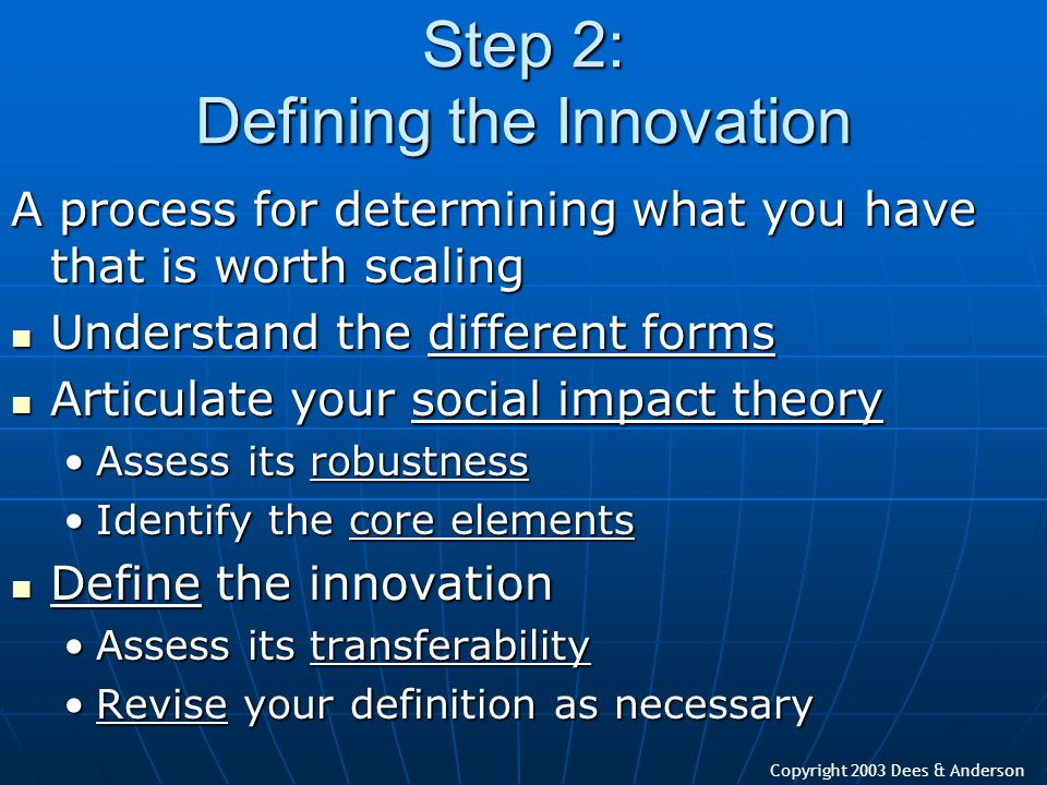 Copyright 2003 Dees & Anderson Step 2: Defining the Innovation A process for determining what you have that is worth scaling Understand the different