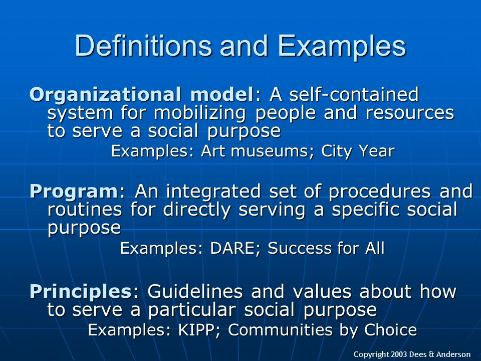Copyright 2003 Dees & Anderson Definitions and Examples Organizational model: A self-contained system for mobilizing people and resources to serve a s
