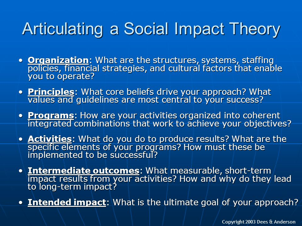 Copyright 2003 Dees & Anderson Articulating a Social Impact Theory Organization: What are the structures, systems, staffing policies, financial strate