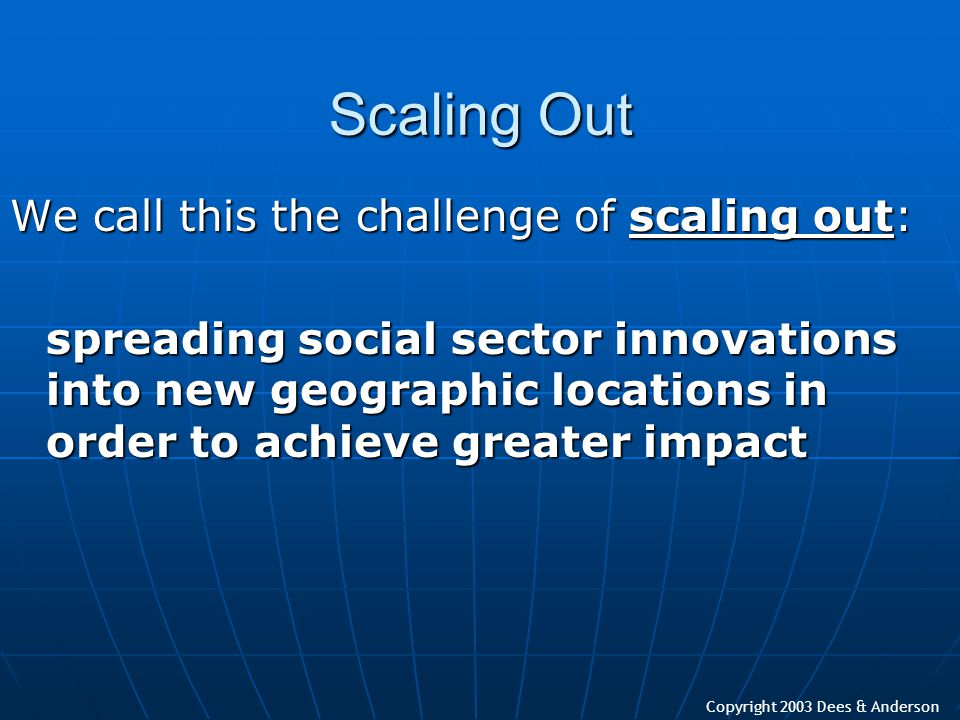 Copyright 2003 Dees & Anderson Scaling Out We call this the challenge of scaling out: spreading social sector innovations into new geographic location