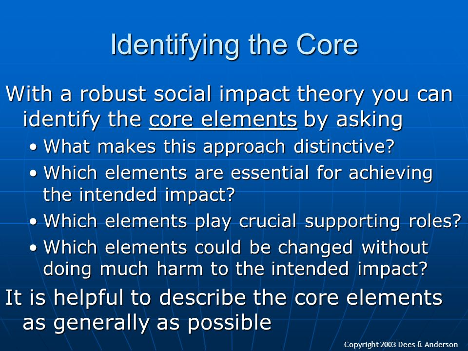 Copyright 2003 Dees & Anderson Identifying the Core With a robust social impact theory you can identify the core elements by asking What makes this ap