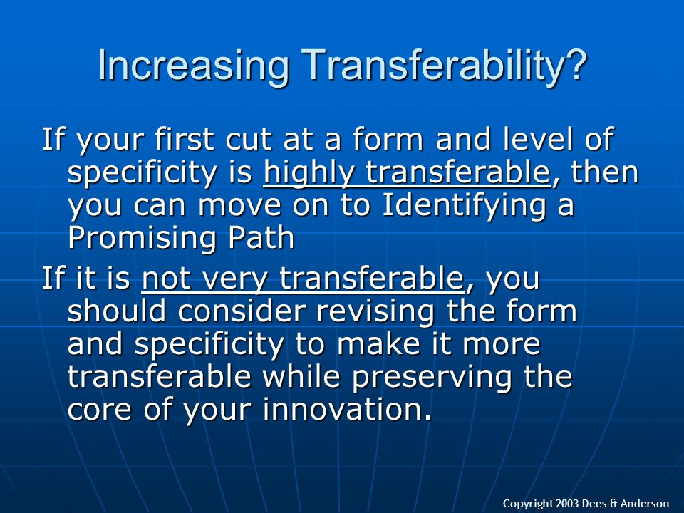 Copyright 2003 Dees & Anderson Increasing Transferability? If your first cut at a form and level of specificity is highly transferable, then you can m