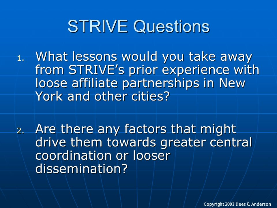Copyright 2003 Dees & Anderson STRIVE Questions 1. What lessons would you take away from STRIVE's prior experience with loose affiliate partnerships i