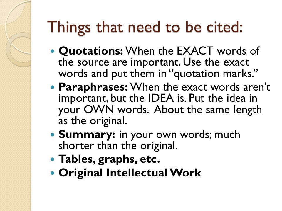 Things that need to be cited: Quotations: When the EXACT words of the source are important.