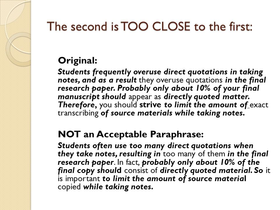 The second is TOO CLOSE to the first: Original: Students frequently overuse direct quotations in taking notes, and as a result they overuse quotations in the final research paper.