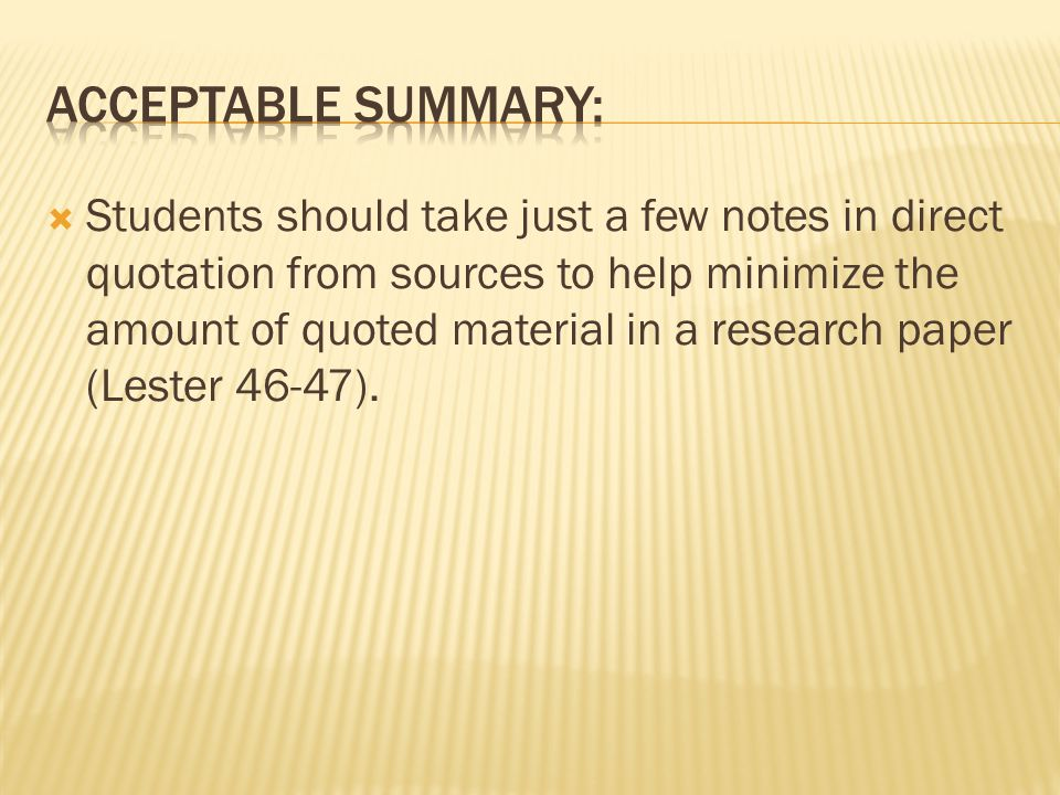  Students should take just a few notes in direct quotation from sources to help minimize the amount of quoted material in a research paper (Lester 46-47).