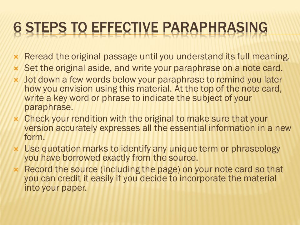  Reread the original passage until you understand its full meaning.  Set the original aside, and write your paraphrase on a note card.  Jot down a