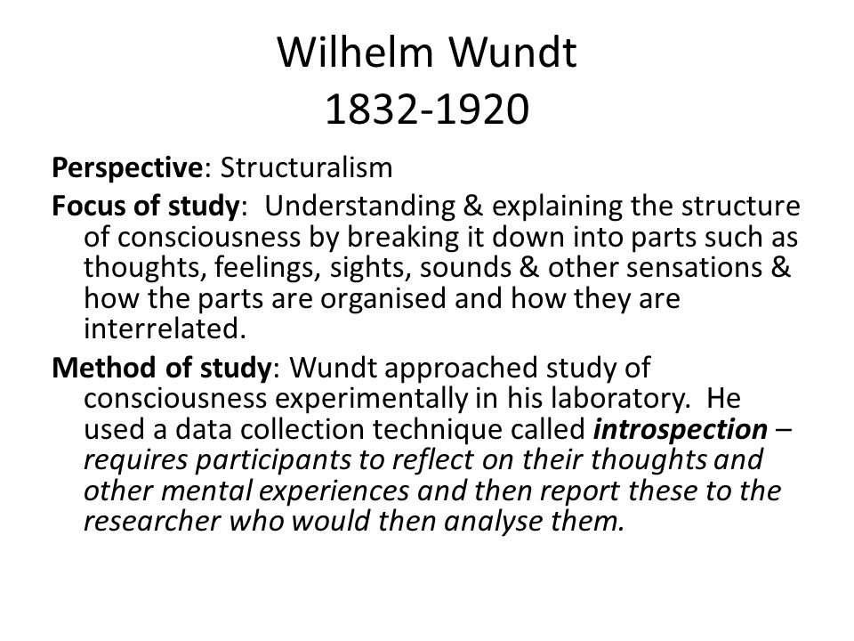 Wilhelm Wundt 1832-1920 Perspective: Structuralism Focus of study: Understanding & explaining the structure of consciousness by breaking it down into parts such as thoughts, feelings, sights, sounds & other sensations & how the parts are organised and how they are interrelated.