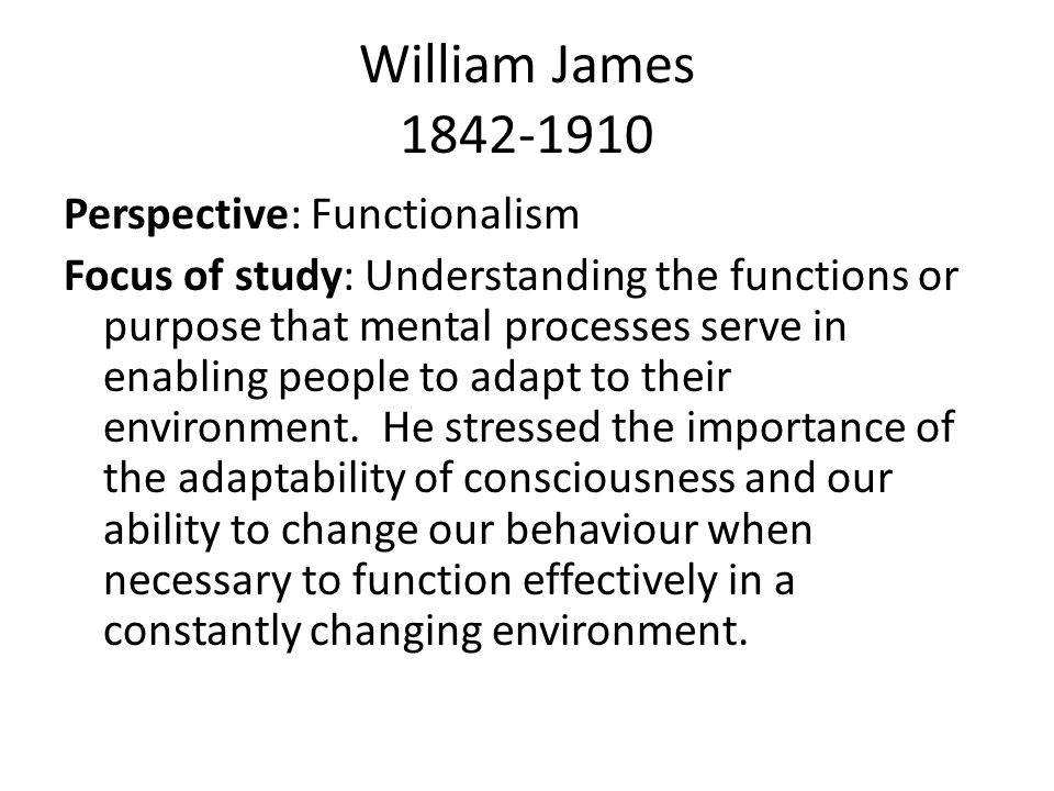 William James 1842-1910 Perspective: Functionalism Focus of study: Understanding the functions or purpose that mental processes serve in enabling people to adapt to their environment.