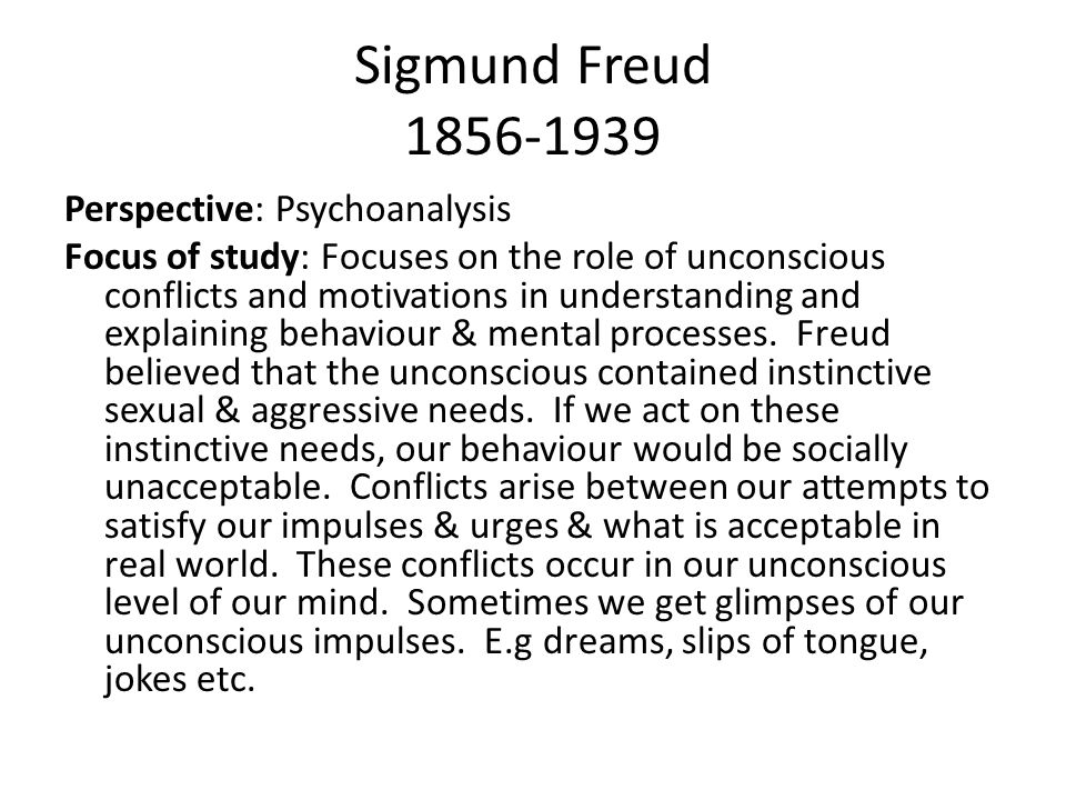 Sigmund Freud 1856-1939 Perspective: Psychoanalysis Focus of study: Focuses on the role of unconscious conflicts and motivations in understanding and explaining behaviour & mental processes.