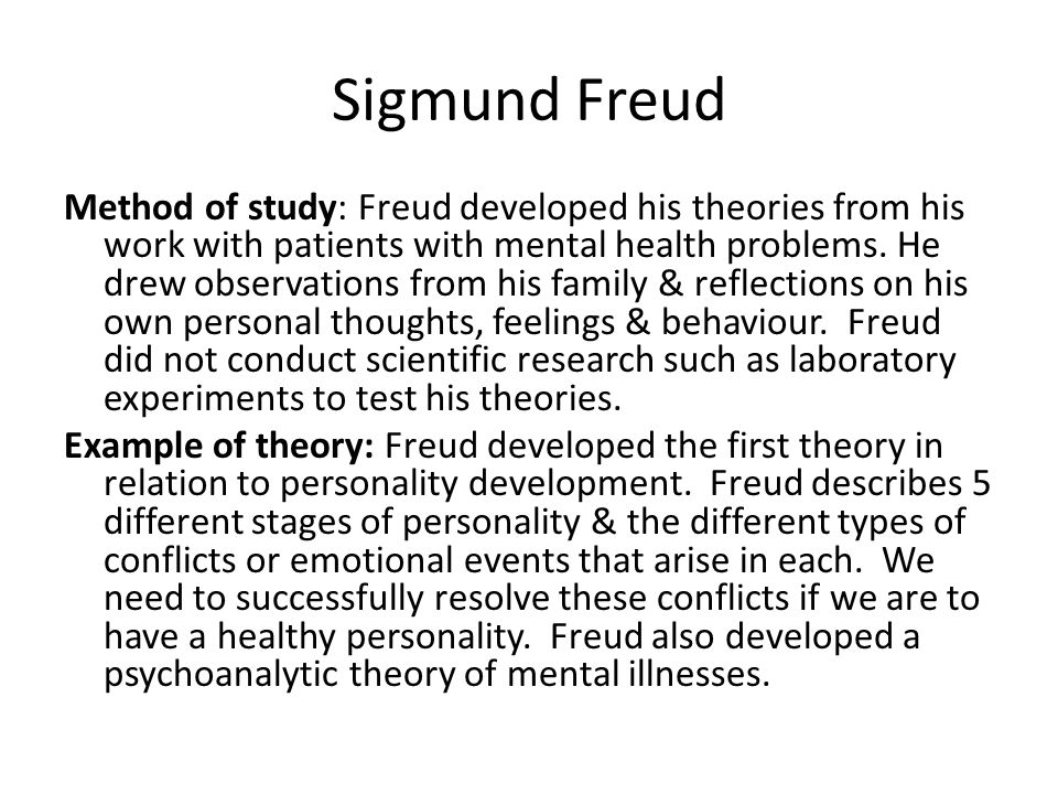 Sigmund Freud Method of study: Freud developed his theories from his work with patients with mental health problems.