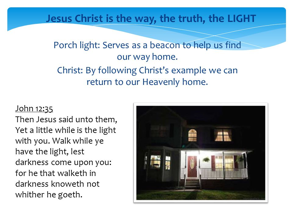 Porch light: Serves as a beacon to help us find our way home. Christ: By following Christ's example we can return to our Heavenly home. Jesus Christ i