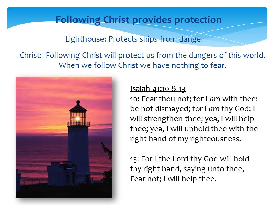 Lighthouse: Protects ships from danger Christ: Following Christ will protect us from the dangers of this world. When we follow Christ we have nothing