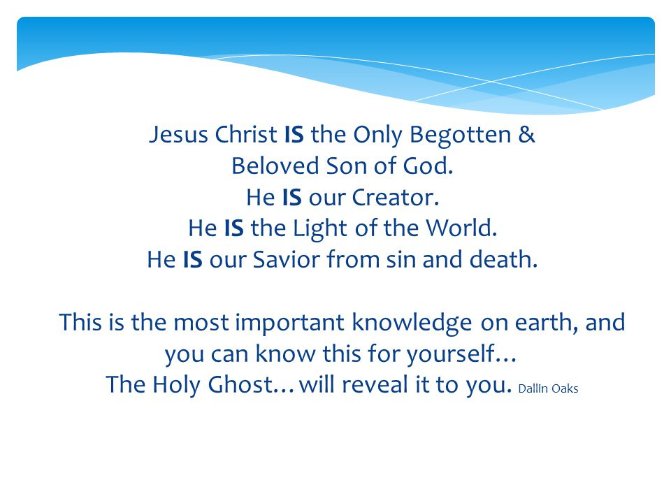 Jesus Christ IS the Only Begotten & Beloved Son of God. He IS our Creator. He IS the Light of the World. He IS our Savior from sin and death. This is
