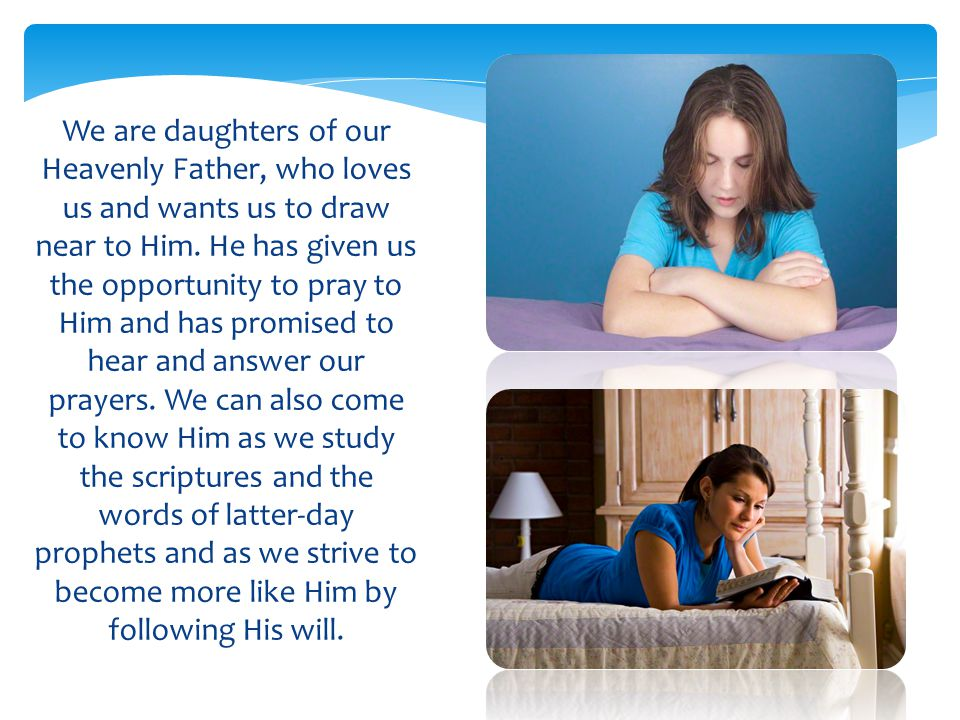 We are daughters of our Heavenly Father, who loves us and wants us to draw near to Him. He has given us the opportunity to pray to Him and has promise