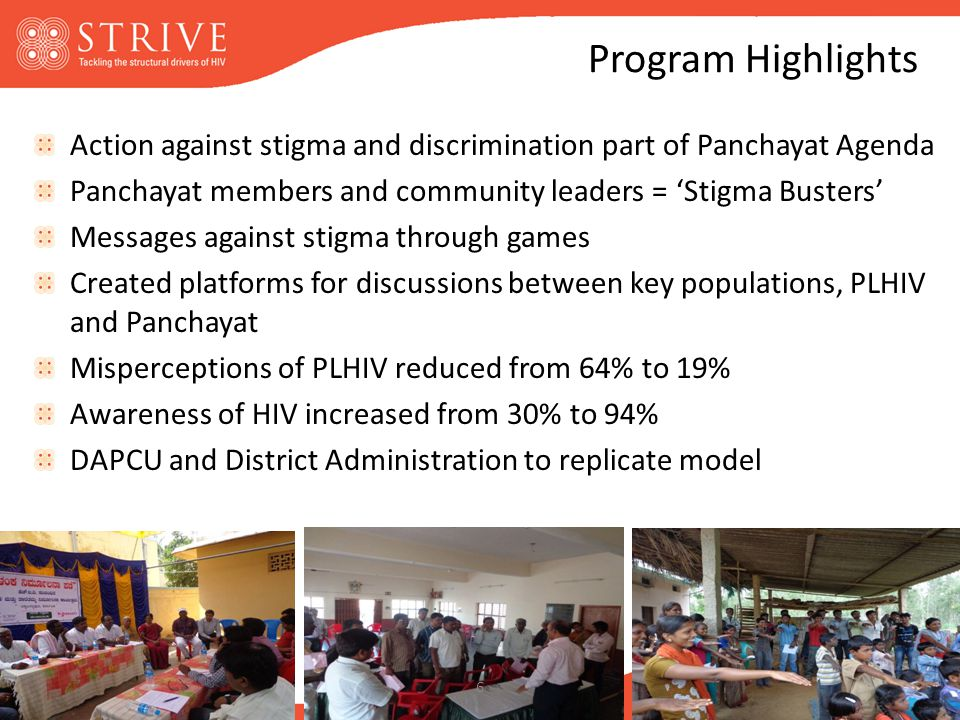 Program Highlights Action against stigma and discrimination part of Panchayat Agenda Panchayat members and community leaders = 'Stigma Busters' Messages against stigma through games Created platforms for discussions between key populations, PLHIV and Panchayat Misperceptions of PLHIV reduced from 64% to 19% Awareness of HIV increased from 30% to 94% DAPCU and District Administration to replicate model 6