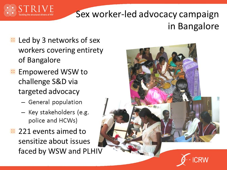 Sex worker-led advocacy campaign in Bangalore Led by 3 networks of sex workers covering entirety of Bangalore Empowered WSW to challenge S&D via targeted advocacy – General population – Key stakeholders (e.g.