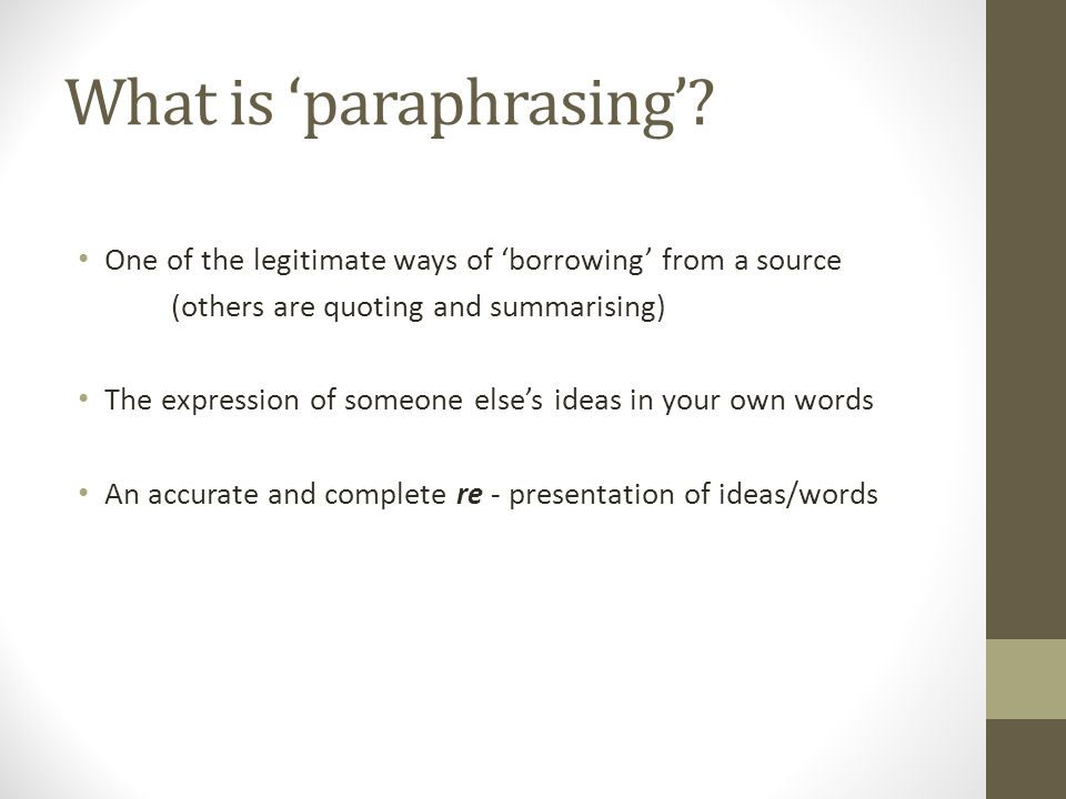 What is 'paraphrasing'? One of the legitimate ways of 'borrowing' from a source (others are quoting and summarising) The expression of someone else's