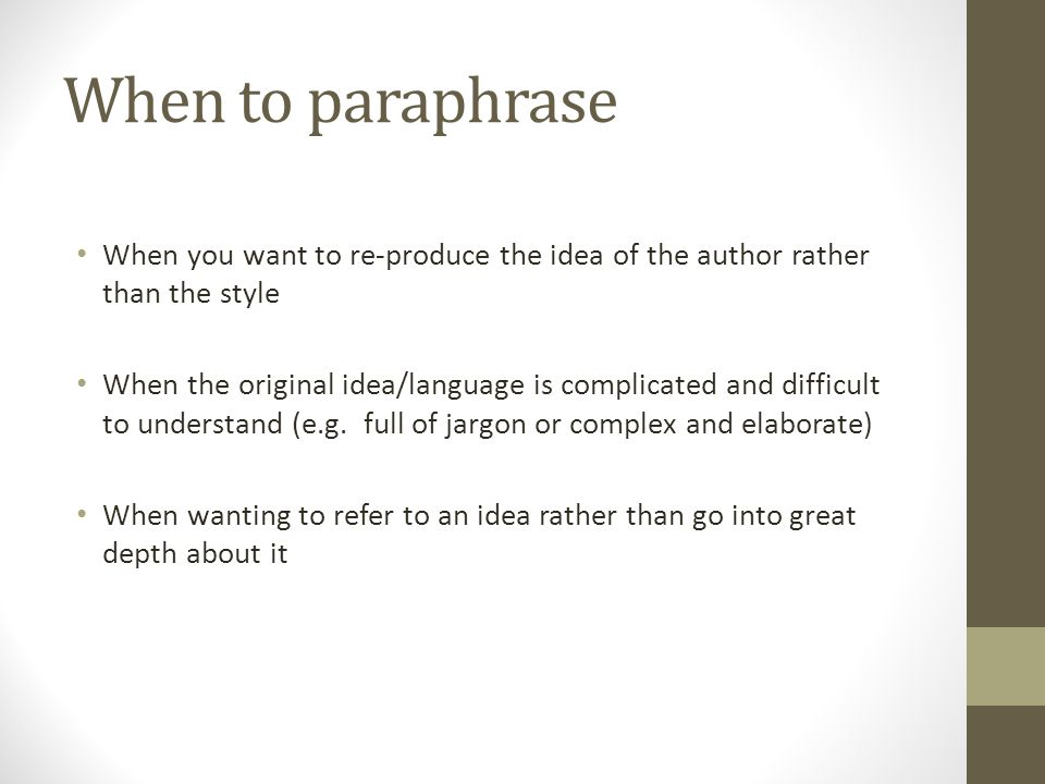 When to paraphrase When you want to re-produce the idea of the author rather than the style When the original idea/language is complicated and difficu