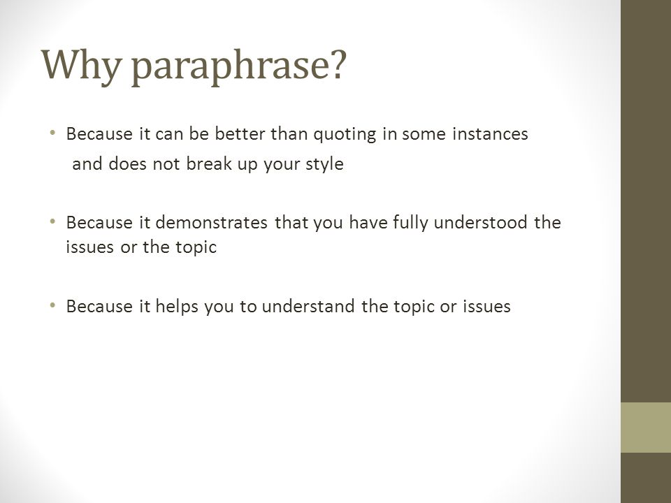 Why paraphrase? Because it can be better than quoting in some instances and does not break up your style Because it demonstrates that you have fully u