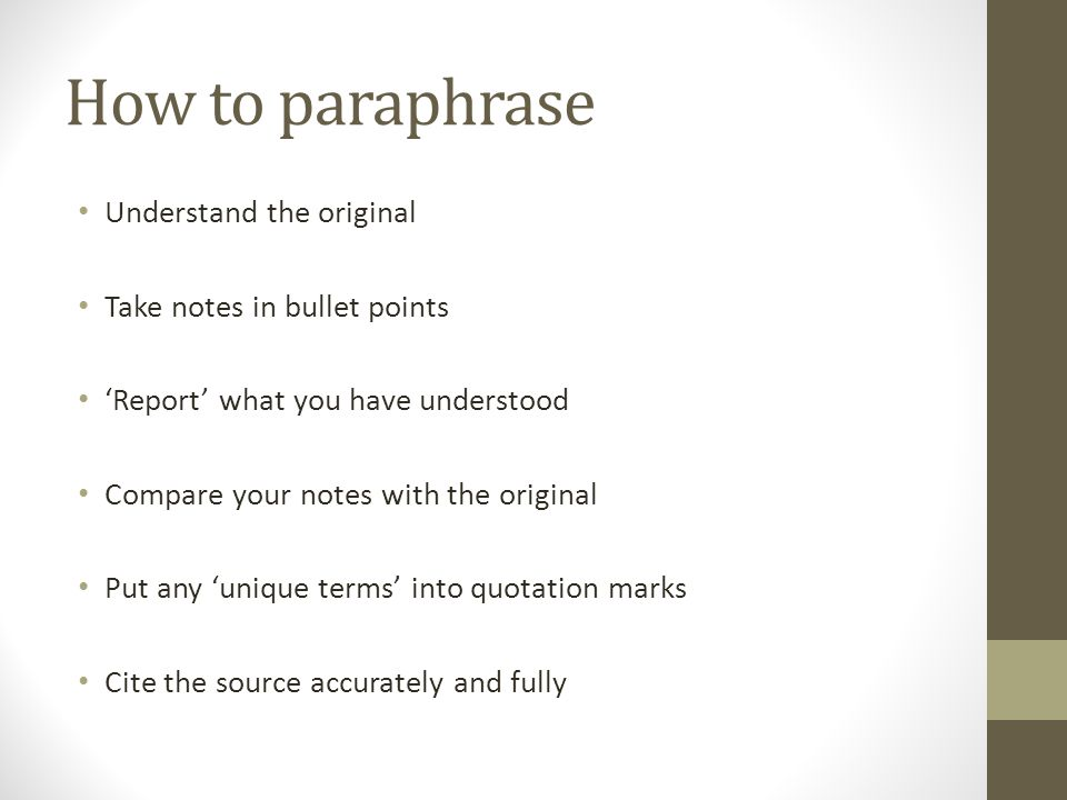 Checking the paraphrase Make sure: You have not copied any text word for word The meaning is the same as the original The style of writing is your own Your paraphrase is the same length as the original (or shorter) You have referenced accurately