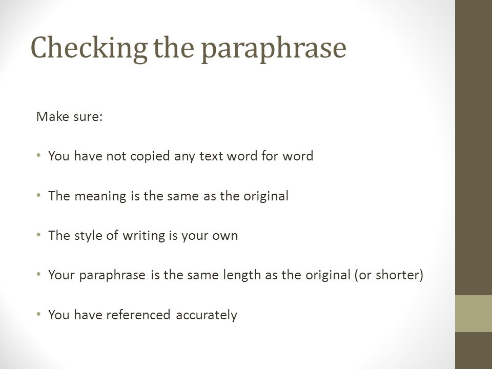 Checking the paraphrase Make sure: You have not copied any text word for word The meaning is the same as the original The style of writing is your own