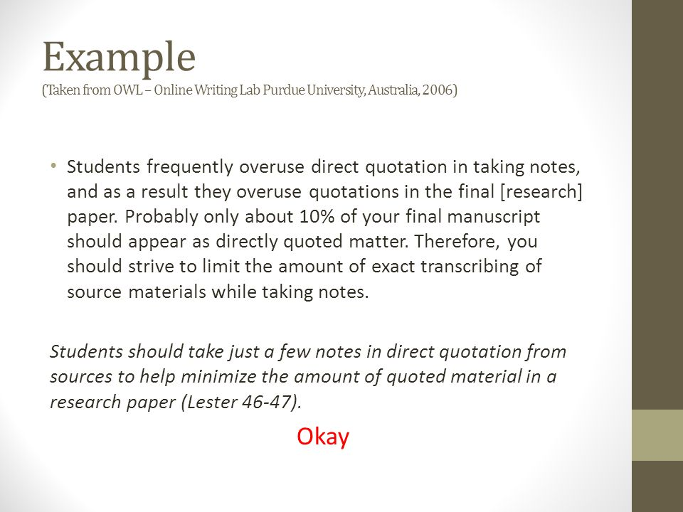 Example (Taken from OWL – Online Writing Lab Purdue University, Australia, 2006) Students frequently overuse direct quotation in taking notes, and as a result they overuse quotations in the final [research] paper.