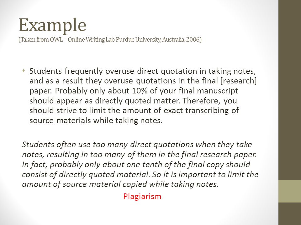 Example (Taken from OWL – Online Writing Lab Purdue University, Australia, 2006) Students frequently overuse direct quotation in taking notes, and as
