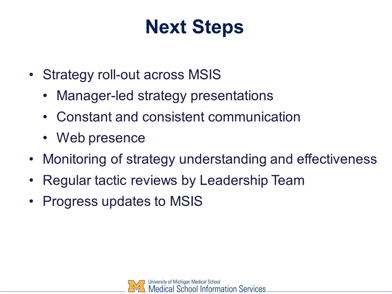 Next Steps Strategy roll-out across MSIS Manager-led strategy presentations Constant and consistent communication Web presence Monitoring of strategy understanding and effectiveness Regular tactic reviews by Leadership Team Progress updates to MSIS