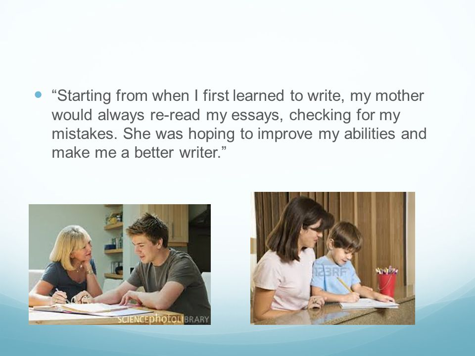 Starting from when I first learned to write, my mother would always re-read my essays, checking for my mistakes.