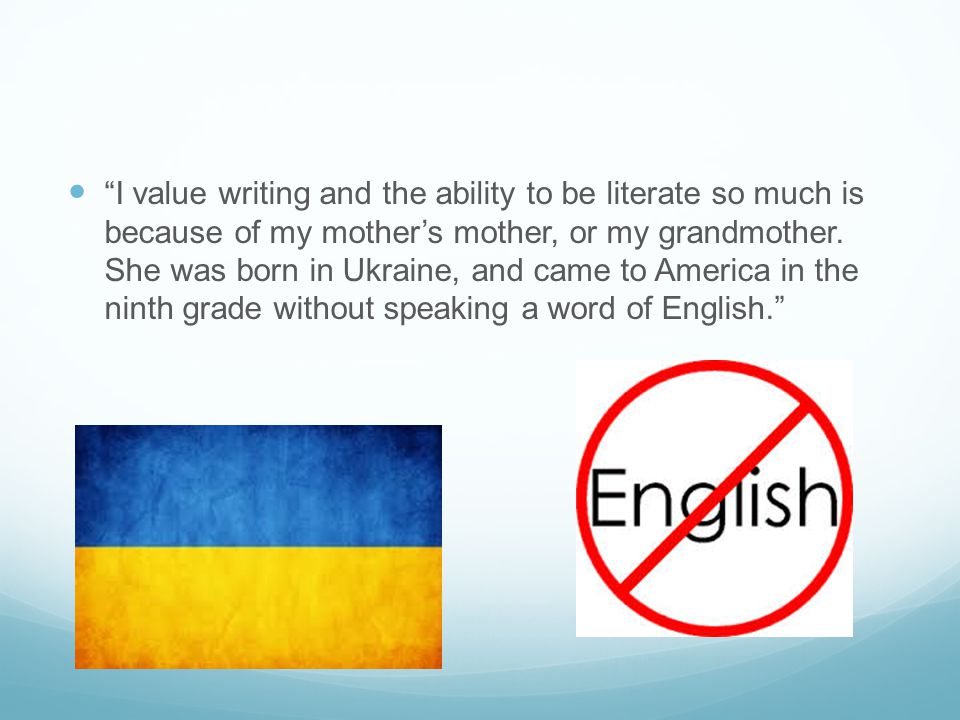 I value writing and the ability to be literate so much is because of my mother's mother, or my grandmother.