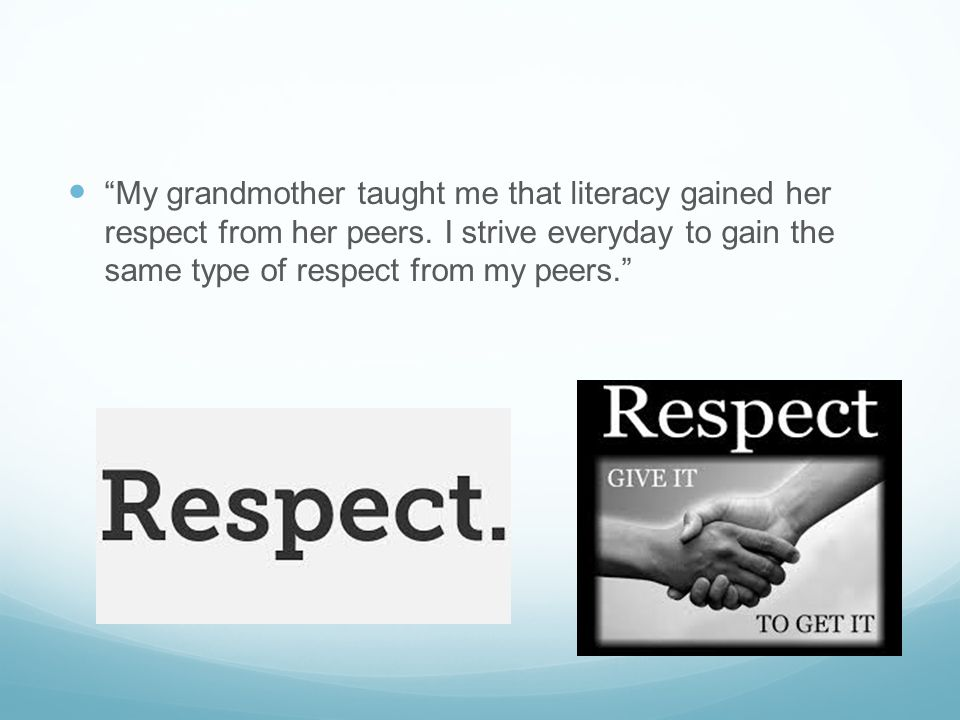 My grandmother taught me that literacy gained her respect from her peers.