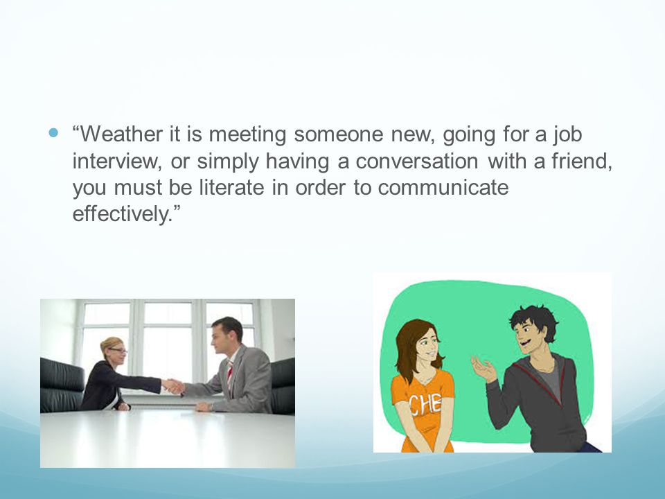 Weather it is meeting someone new, going for a job interview, or simply having a conversation with a friend, you must be literate in order to communicate effectively.