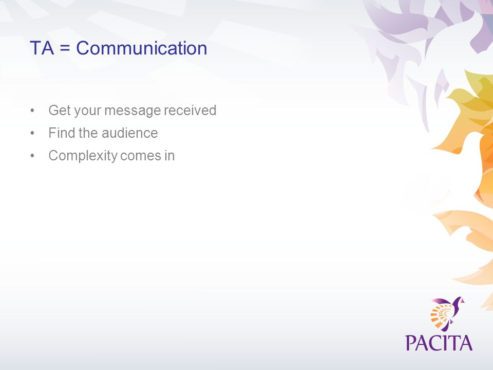 TA = Communication Get your message received Find the audience Complexity comes in