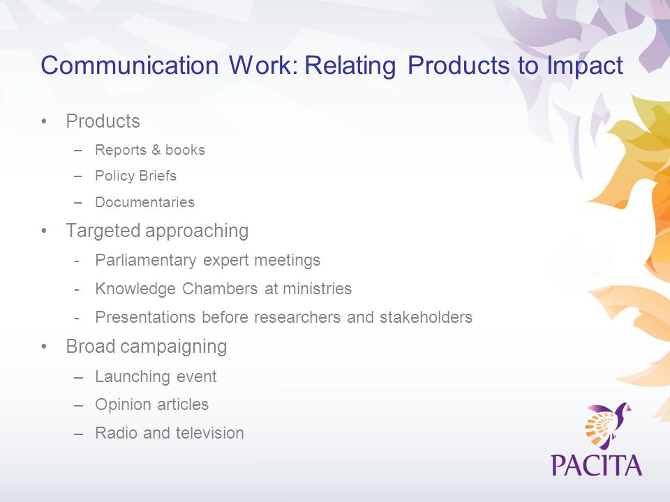 Communication Work: Relating Products to Impact Products –Reports & books –Policy Briefs –Documentaries Targeted approaching -Parliamentary expert meetings -Knowledge Chambers at ministries -Presentations before researchers and stakeholders Broad campaigning –Launching event –Opinion articles –Radio and television